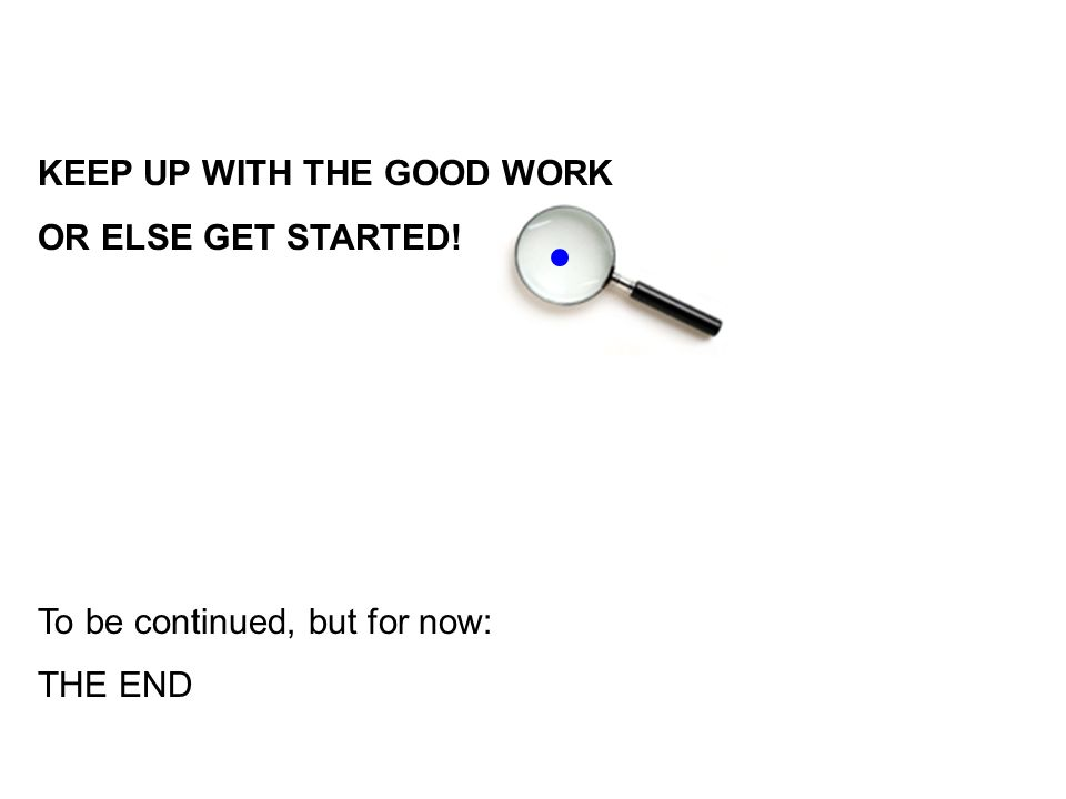 KEEP UP WITH THE GOOD WORK OR ELSE GET STARTED! To be continued, but for now: THE END