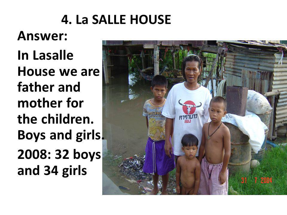 4.La SALLE HOUSE Answer: In Lasalle House we are father and mother for the children.