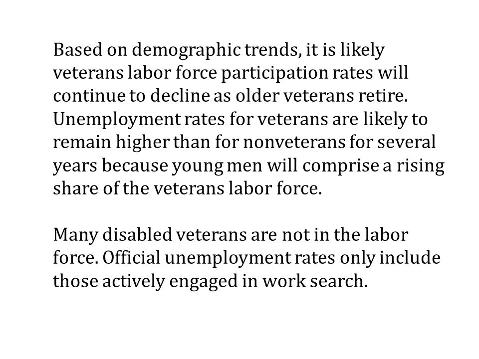 Based on demographic trends, it is likely veterans labor force participation rates will continue to decline as older veterans retire.