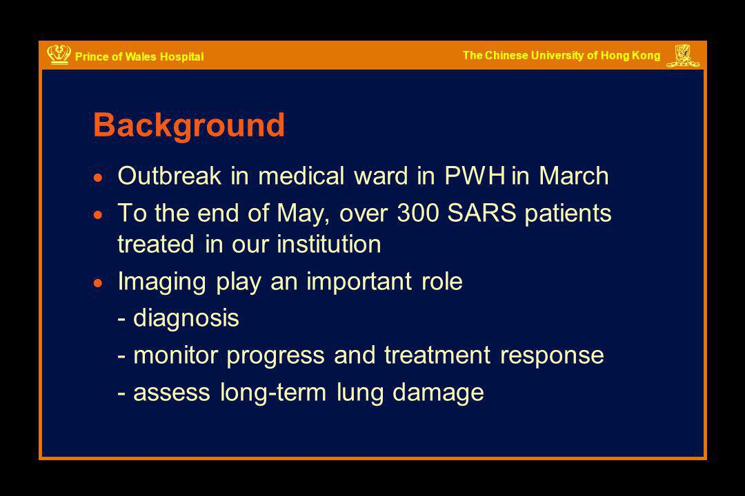 The Chinese University of Hong Kong Prince of Wales Hospital Indication  Not all patients with suspected SARS need HRCT scan  Initial cohort of 138 patients - 78% had abnormal CXR on presentation - 22% had normal initial CXR  Early diagnosis important for this group for prompt Tx and patient isolation Wong et al.