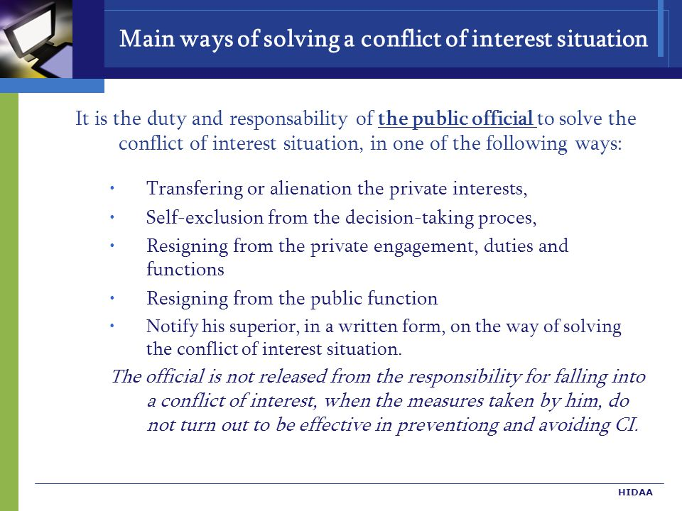 HIDAA Main ways of solving a conflict of interest situation It is the duty and responsability of the public official to solve the conflict of interest situation, in one of the following ways: Transfering or alienation the private interests, Self-exclusion from the decision-taking proces, Resigning from the private engagement, duties and functions Resigning from the public function Notify his superior, in a written form, on the way of solving the conflict of interest situation.