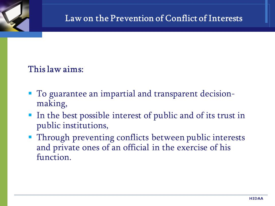 Law on the Prevention of Conflict of Interests This law aims:  To guarantee an impartial and transparent decision- making,  In the best possible interest of public and of its trust in public institutions,  Through preventing conflicts between public interests and private ones of an official in the exercise of his function.