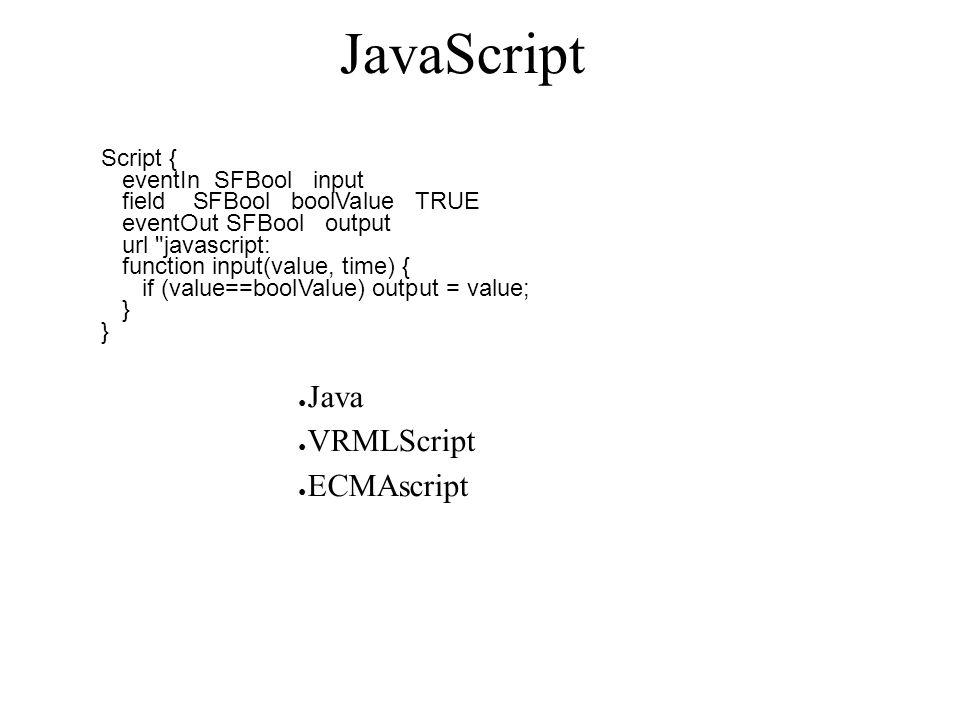 JavaScript Script { eventIn SFBool input field SFBool boolValue TRUE eventOut SFBool output url javascript: function input(value, time) { if (value==boolValue) output = value; } ● Java ● VRMLScript ● ECMAscript