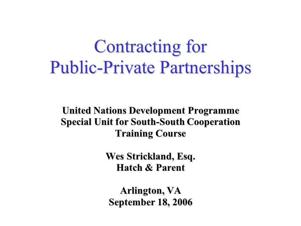 Contracting for Public-Private Partnerships United Nations Development Programme Special Unit for South-South Cooperation Training Course Wes Strickland, Esq.