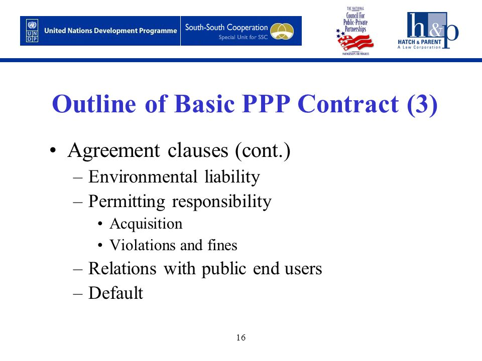 16 Outline of Basic PPP Contract (3) Agreement clauses (cont.) –Environmental liability –Permitting responsibility Acquisition Violations and fines –Relations with public end users –Default