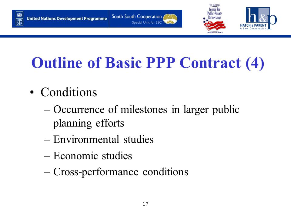 17 Outline of Basic PPP Contract (4) Conditions –Occurrence of milestones in larger public planning efforts –Environmental studies –Economic studies –Cross-performance conditions