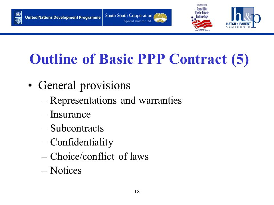 18 Outline of Basic PPP Contract (5) General provisions –Representations and warranties –Insurance –Subcontracts –Confidentiality –Choice/conflict of laws –Notices