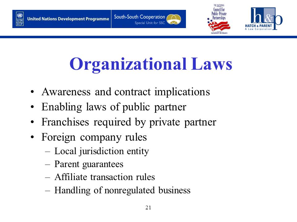 21 Organizational Laws Awareness and contract implications Enabling laws of public partner Franchises required by private partner Foreign company rules –Local jurisdiction entity –Parent guarantees –Affiliate transaction rules –Handling of nonregulated business