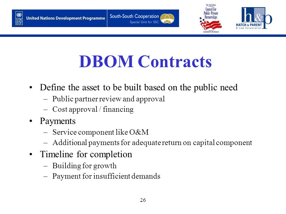 26 DBOM Contracts Define the asset to be built based on the public need –Public partner review and approval –Cost approval / financing Payments –Service component like O&M –Additional payments for adequate return on capital component Timeline for completion –Building for growth –Payment for insufficient demands
