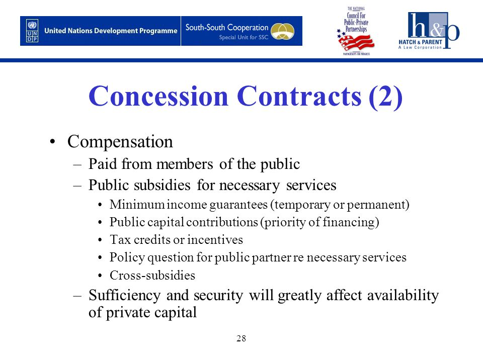 28 Concession Contracts (2) Compensation –Paid from members of the public –Public subsidies for necessary services Minimum income guarantees (temporary or permanent) Public capital contributions (priority of financing) Tax credits or incentives Policy question for public partner re necessary services Cross-subsidies –Sufficiency and security will greatly affect availability of private capital