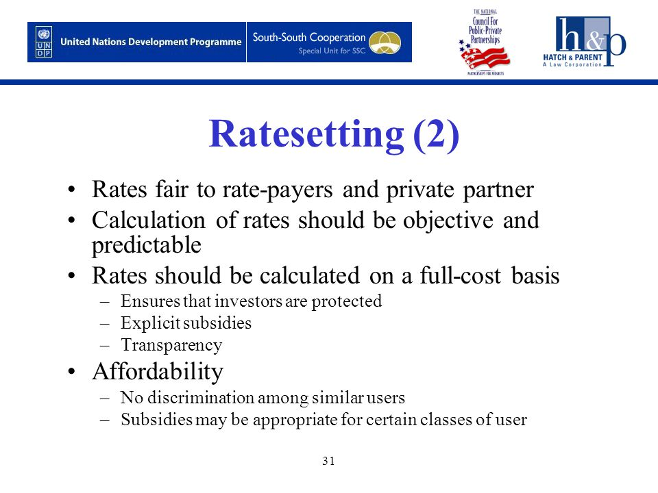 31 Ratesetting (2) Rates fair to rate-payers and private partner Calculation of rates should be objective and predictable Rates should be calculated on a full-cost basis –Ensures that investors are protected –Explicit subsidies –Transparency Affordability –No discrimination among similar users –Subsidies may be appropriate for certain classes of user