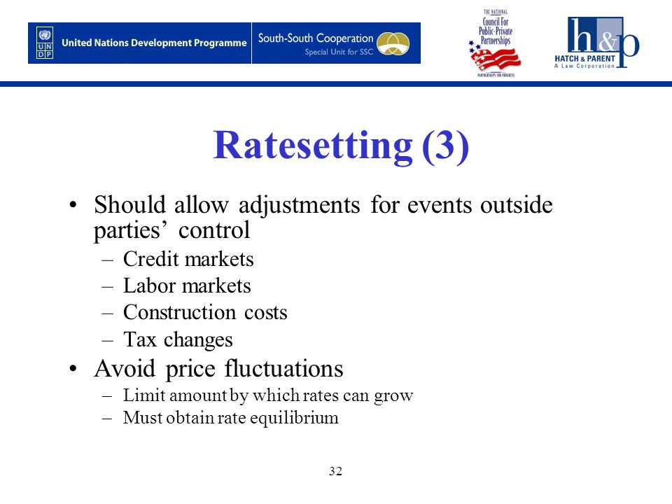 32 Ratesetting (3) Should allow adjustments for events outside parties' control –Credit markets –Labor markets –Construction costs –Tax changes Avoid price fluctuations –Limit amount by which rates can grow –Must obtain rate equilibrium