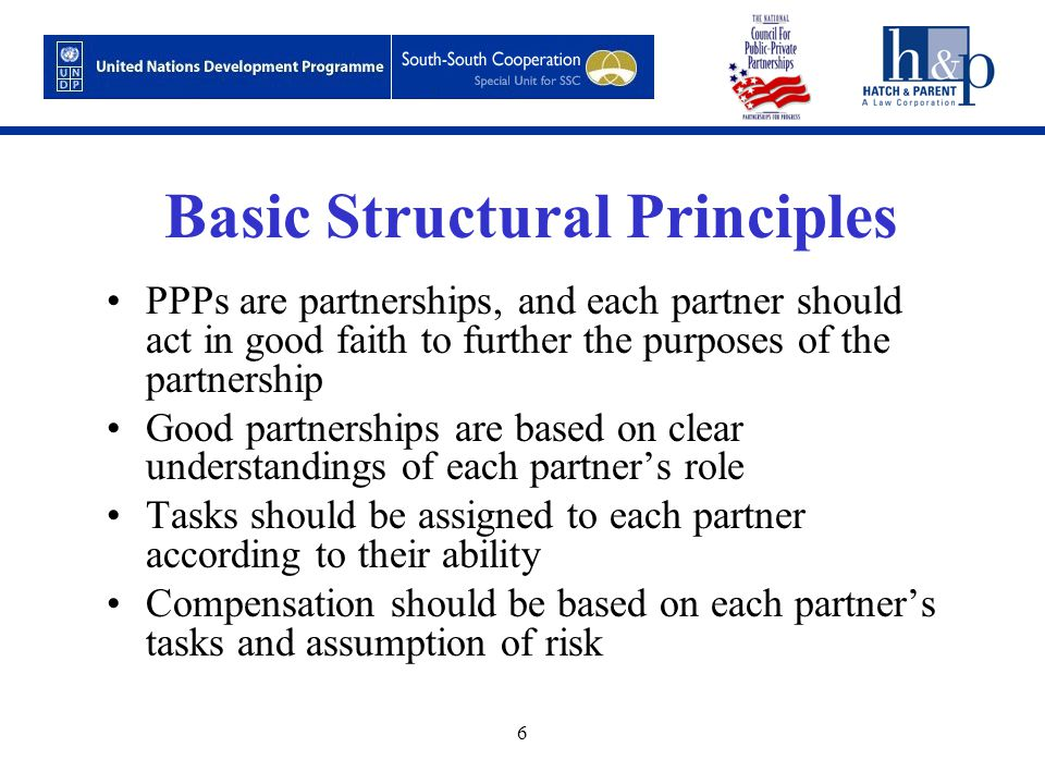 6 Basic Structural Principles PPPs are partnerships, and each partner should act in good faith to further the purposes of the partnership Good partnerships are based on clear understandings of each partner's role Tasks should be assigned to each partner according to their ability Compensation should be based on each partner's tasks and assumption of risk