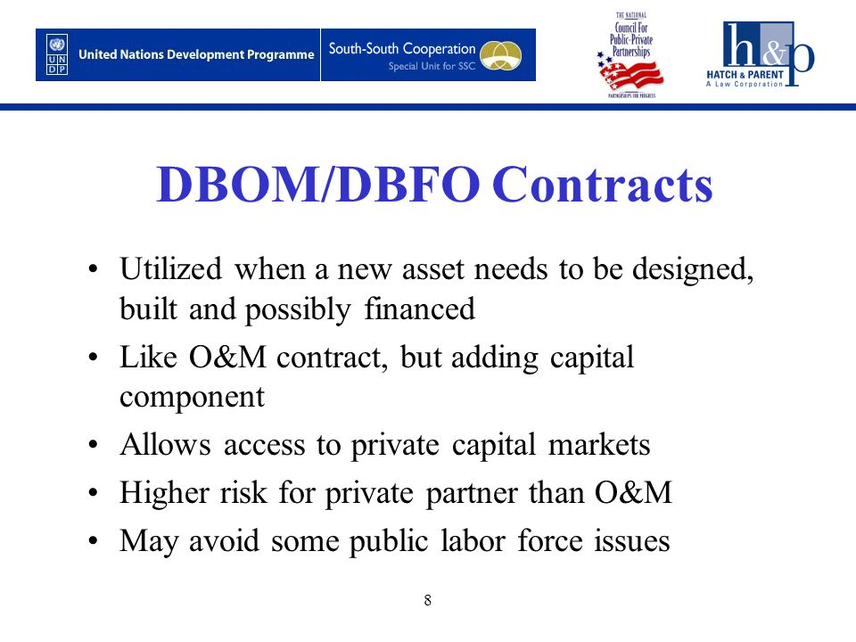 8 DBOM/DBFO Contracts Utilized when a new asset needs to be designed, built and possibly financed Like O&M contract, but adding capital component Allows access to private capital markets Higher risk for private partner than O&M May avoid some public labor force issues