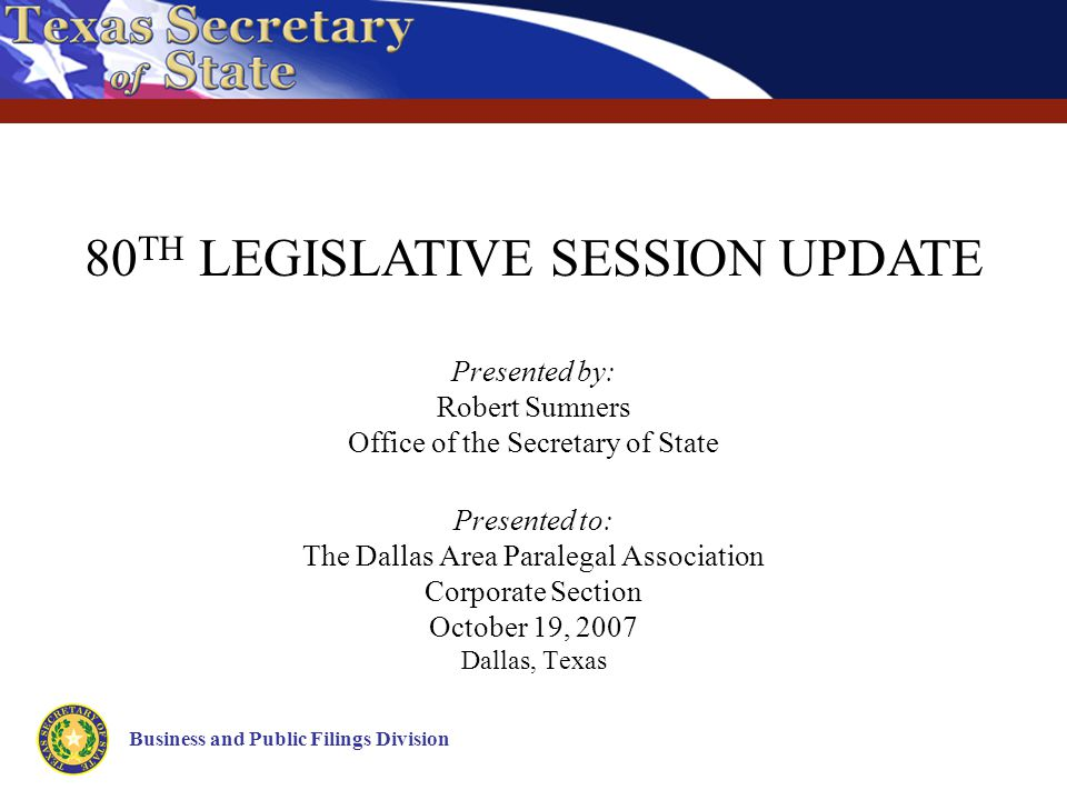 Presented by: Robert Sumners Office of the Secretary of State Presented to: The Dallas Area Paralegal Association Corporate Section October 19, 2007 Dallas, Texas Business and Public Filings Division 80 TH LEGISLATIVE SESSION UPDATE