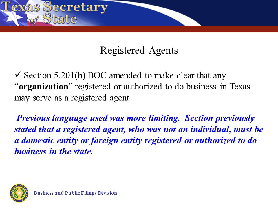 Business and Public Filings Division Registered Agents Section 5.201(b) BOC amended to make clear that any organization registered or authorized to do business in Texas may serve as a registered agent.