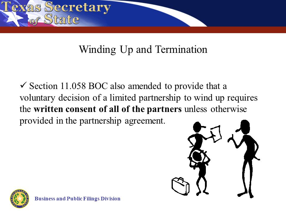 Business and Public Filings Division Winding Up and Termination Section 11.058 BOC also amended to provide that a voluntary decision of a limited partnership to wind up requires the written consent of all of the partners unless otherwise provided in the partnership agreement.
