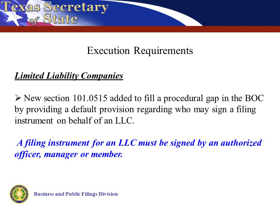 Business and Public Filings Division Execution Requirements Limited Liability Companies  New section 101.0515 added to fill a procedural gap in the BOC by providing a default provision regarding who may sign a filing instrument on behalf of an LLC.