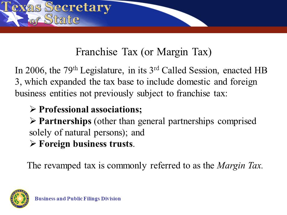 Business and Public Filings Division Franchise Tax (or Margin Tax) In 2006, the 79 th Legislature, in its 3 rd Called Session, enacted HB 3, which expanded the tax base to include domestic and foreign business entities not previously subject to franchise tax:  Professional associations;  Partnerships (other than general partnerships comprised solely of natural persons); and  Foreign business trusts.