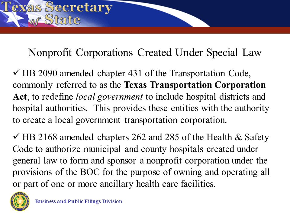 Business and Public Filings Division Nonprofit Corporations Created Under Special Law HB 2090 amended chapter 431 of the Transportation Code, commonly referred to as the Texas Transportation Corporation Act, to redefine local government to include hospital districts and hospital authorities.