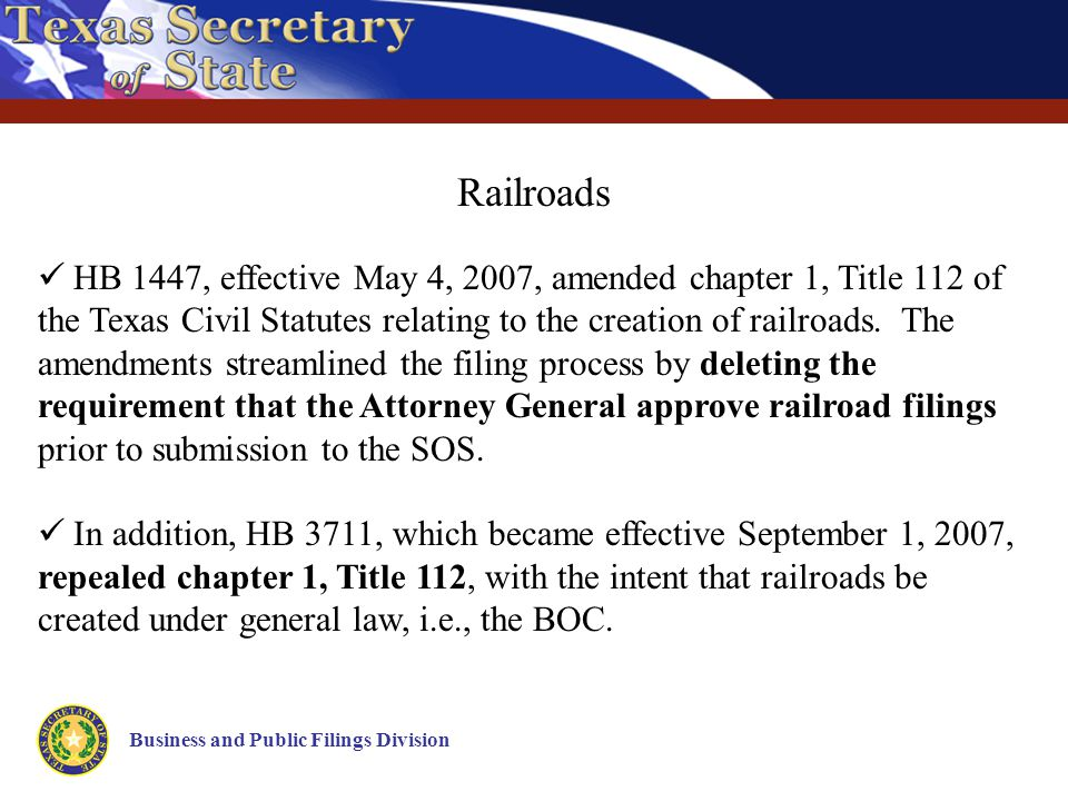 Business and Public Filings Division Railroads HB 1447, effective May 4, 2007, amended chapter 1, Title 112 of the Texas Civil Statutes relating to the creation of railroads.