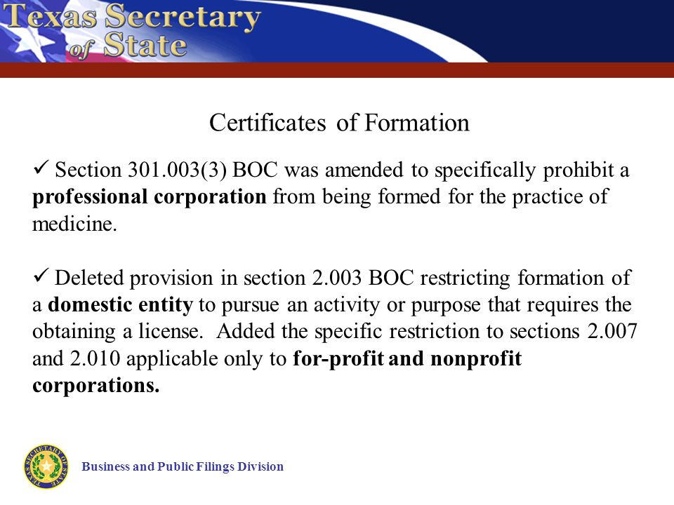 Business and Public Filings Division Certificates of Formation Section 301.003(3) BOC was amended to specifically prohibit a professional corporation from being formed for the practice of medicine.