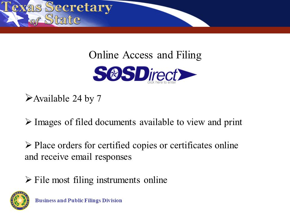 Online Access and Filing Business and Public Filings Division  Available 24 by 7  Images of filed documents available to view and print  Place orders for certified copies or certificates online and receive email responses  File most filing instruments online