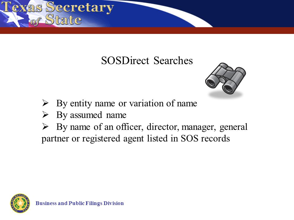 SOSDirect Searches Business and Public Filings Division  By entity name or variation of name  By assumed name  By name of an officer, director, manager, general partner or registered agent listed in SOS records