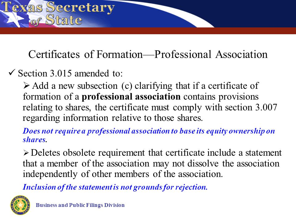 Business and Public Filings Division Certificates of Formation—Professional Association Section 3.015 amended to:  Add a new subsection (c) clarifying that if a certificate of formation of a professional association contains provisions relating to shares, the certificate must comply with section 3.007 regarding information relative to those shares.