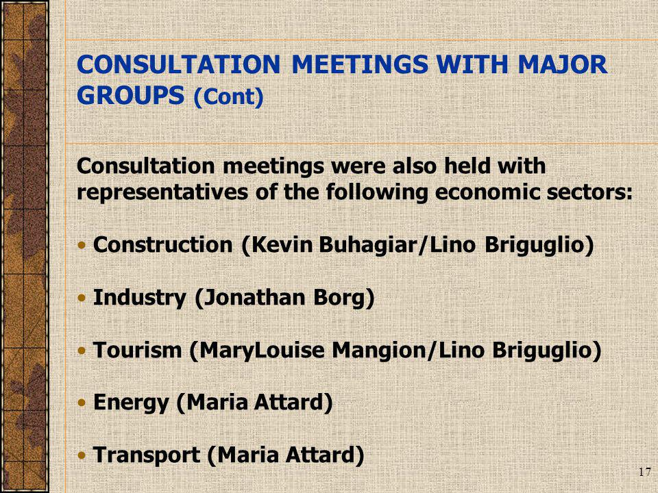 17 Consultation meetings were also held with representatives of the following economic sectors: Construction (Kevin Buhagiar/Lino Briguglio) Industry (Jonathan Borg) Tourism (MaryLouise Mangion/Lino Briguglio) Energy (Maria Attard) Transport (Maria Attard) CONSULTATION MEETINGS WITH MAJOR GROUPS (Cont)