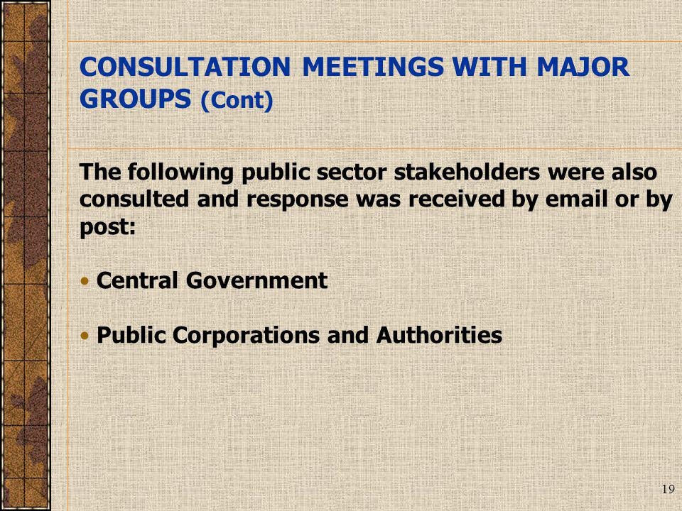 19 The following public sector stakeholders were also consulted and response was received by email or by post: Central Government Public Corporations and Authorities CONSULTATION MEETINGS WITH MAJOR GROUPS (Cont)