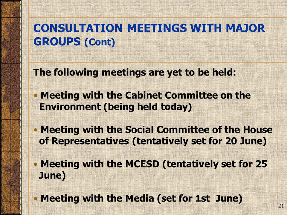 21 The following meetings are yet to be held: Meeting with the Cabinet Committee on the Environment (being held today) Meeting with the Social Committee of the House of Representatives (tentatively set for 20 June) Meeting with the MCESD (tentatively set for 25 June) Meeting with the Media (set for 1st June) CONSULTATION MEETINGS WITH MAJOR GROUPS (Cont)