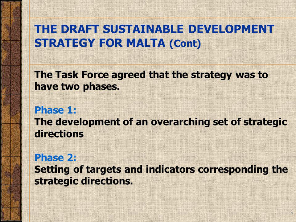 3 THE DRAFT SUSTAINABLE DEVELOPMENT STRATEGY FOR MALTA (Cont) The Task Force agreed that the strategy was to have two phases.