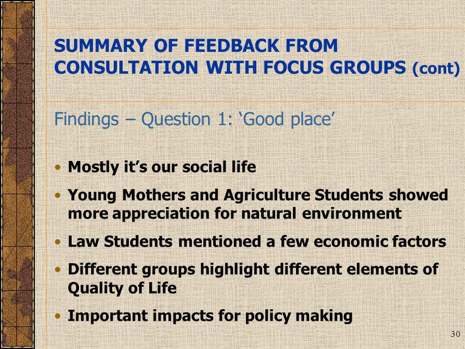 30 Findings – Question 1: 'Good place' Mostly it's our social life Young Mothers and Agriculture Students showed more appreciation for natural environment Law Students mentioned a few economic factors Different groups highlight different elements of Quality of Life Important impacts for policy making SUMMARY OF FEEDBACK FROM CONSULTATION WITH FOCUS GROUPS (cont)
