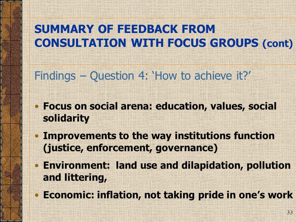 33 Findings – Question 4: 'How to achieve it ' Focus on social arena: education, values, social solidarity Improvements to the way institutions function (justice, enforcement, governance) Environment: land use and dilapidation, pollution and littering, Economic: inflation, not taking pride in one's work SUMMARY OF FEEDBACK FROM CONSULTATION WITH FOCUS GROUPS (cont)