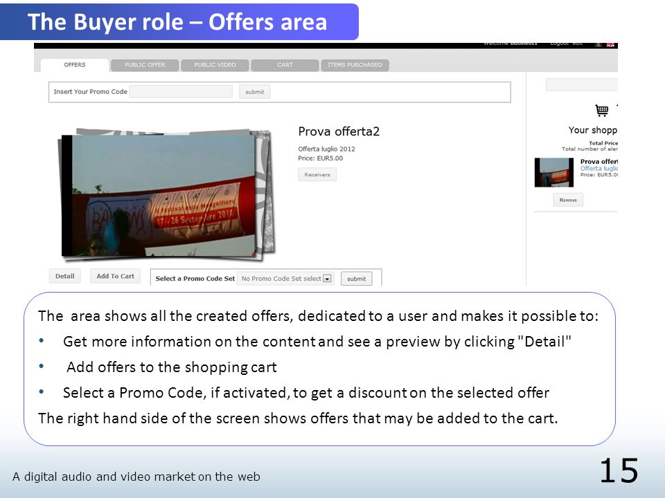 15 The Buyer role – Offers area The area shows all the created offers, dedicated to a user and makes it possible to: Get more information on the content and see a preview by clicking Detail Add offers to the shopping cart Select a Promo Code, if activated, to get a discount on the selected offer The right hand side of the screen shows offers that may be added to the cart.