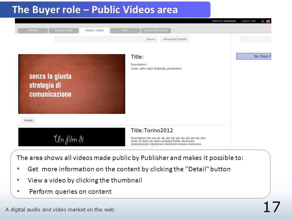 17 The Buyer role – Public Videos area The area shows all videos made public by Publisher and makes it possible to: Get more information on the content by clicking the Detail button View a video by clicking the thumbnail Perform queries on content A digital audio and video market on the web