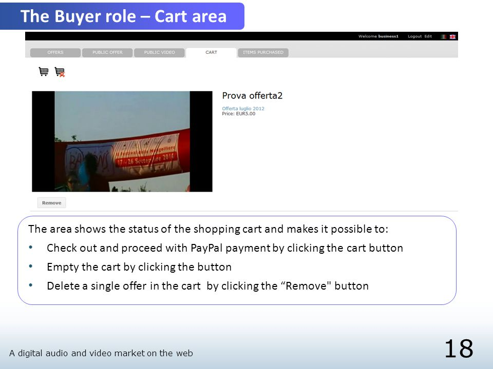 18 The Buyer role – Cart area The area shows the status of the shopping cart and makes it possible to: Check out and proceed with PayPal payment by clicking the cart button Empty the cart by clicking the button Delete a single offer in the cart by clicking the Remove button A digital audio and video market on the web