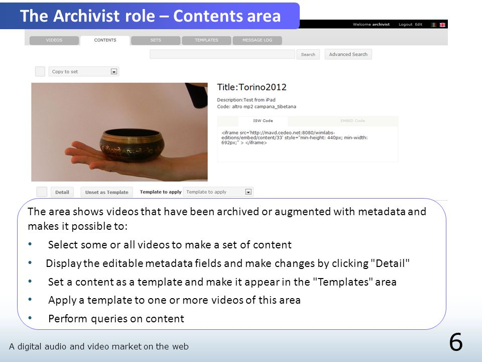 6 The Archivist role – Contents area The area shows videos that have been archived or augmented with metadata and makes it possible to: Select some or all videos to make a set of content Display the editable metadata fields and make changes by clicking Detail Set a content as a template and make it appear in the Templates area Apply a template to one or more videos of this area Perform queries on content A digital audio and video market on the web