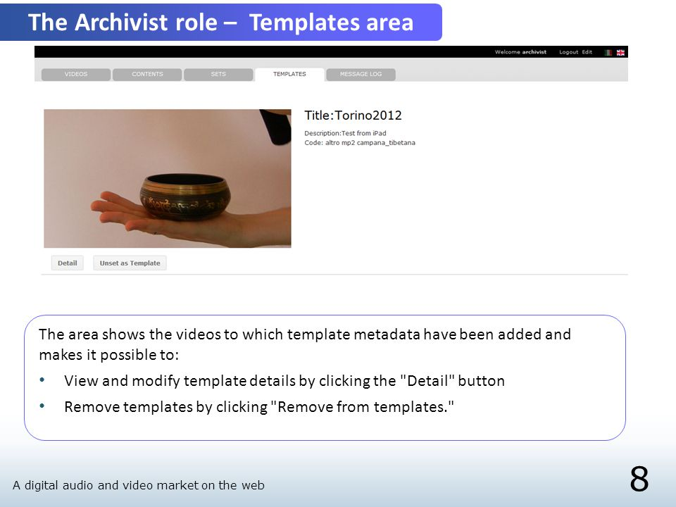 8 The Archivist role – Templates area The area shows the videos to which template metadata have been added and makes it possible to: View and modify template details by clicking the Detail button Remove templates by clicking Remove from templates. A digital audio and video market on the web