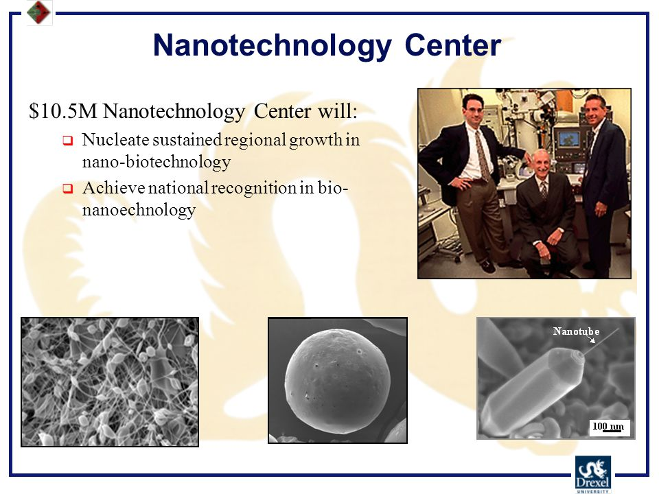 Nanotechnology Center $10.5M Nanotechnology Center will:  Nucleate sustained regional growth in nano-biotechnology  Achieve national recognition in bio- nanoechnology