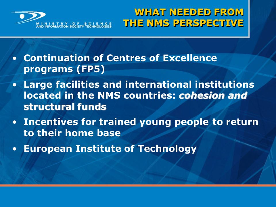 WHAT NEEDED FROM THE NMS PERSPECTIVE Continuation of Centres of Excellence programs (FP5) cohesion and structural fundsLarge facilities and internatio