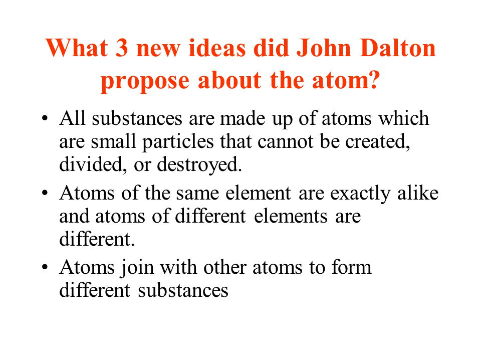 What 3 new ideas did John Dalton propose about the atom? All substances are made up of atoms which are small particles that cannot be created, divided