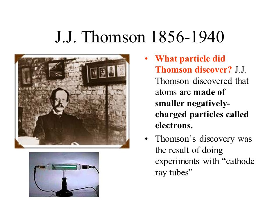 J.J. Thomson 1856-1940 What particle did Thomson discover? J.J. Thomson discovered that atoms are made of smaller negatively- charged particles called