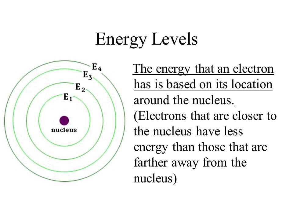 Energy Levels The energy that an electron has is based on its location around the nucleus. (Electrons that are closer to the nucleus have less energy