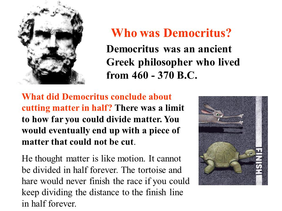 Democritus was an ancient Greek philosopher who lived from 460 - 370 B.C. What did Democritus conclude about cutting matter in half? There was a limit