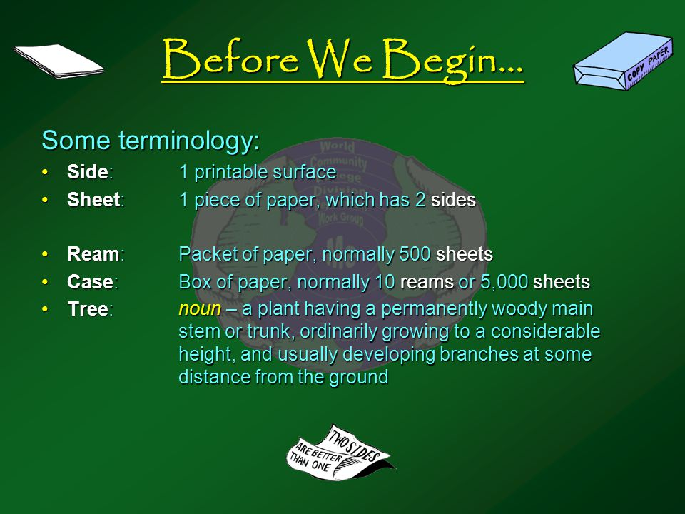 Before We Begin… Some terminology: Side:1 printable surfaceSide:1 printable surface Sheet:1 piece of paper, which has 2 sidesSheet:1 piece of paper, which has 2 sides Ream:Packet of paper, normally 500 sheetsReam:Packet of paper, normally 500 sheets Case:Box of paper, normally 10 reams or 5,000 sheetsCase:Box of paper, normally 10 reams or 5,000 sheets Tree:Tree: noun – a plant having a permanently woody main stem or trunk, ordinarily growing to a considerable height, and usually developing branches at some distance from the ground
