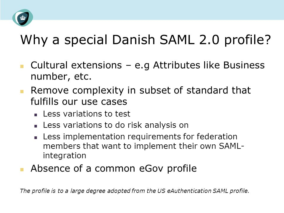 History – Getting to the OIOSAML profile 2004 - Development of first Danish SAML profile mainly an adoption of the architecture and standards developed in the US eAuthentication project – but going with SAML 2.0 instead of SAML 1.1 w GSA modifications 2005 - Public hearing and formal approval DK-SAML 1.0 – SAML 2.0 profile Definition of 4 Levels of Authentication 2006 - Frequent consultation with other governments regarding national standards and solutions for federation and eID – also dialog with Microsoft….
