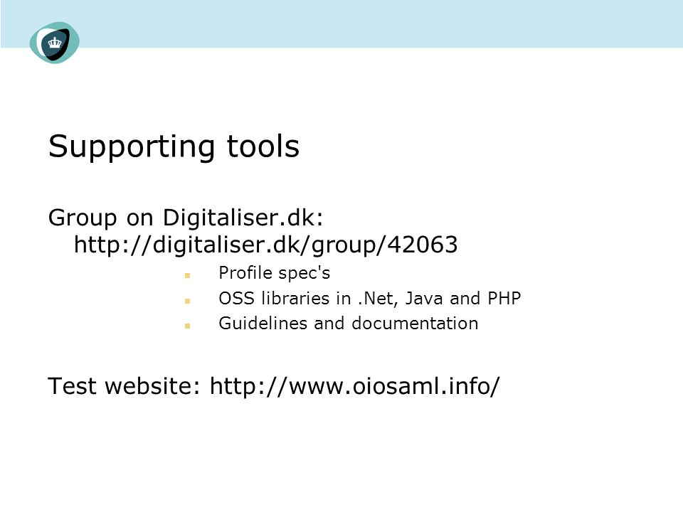 Supporting tools Group on Digitaliser.dk: http://digitaliser.dk/group/42063 Profile spec s OSS libraries in.Net, Java and PHP Guidelines and documentation Test website: http://www.oiosaml.info/