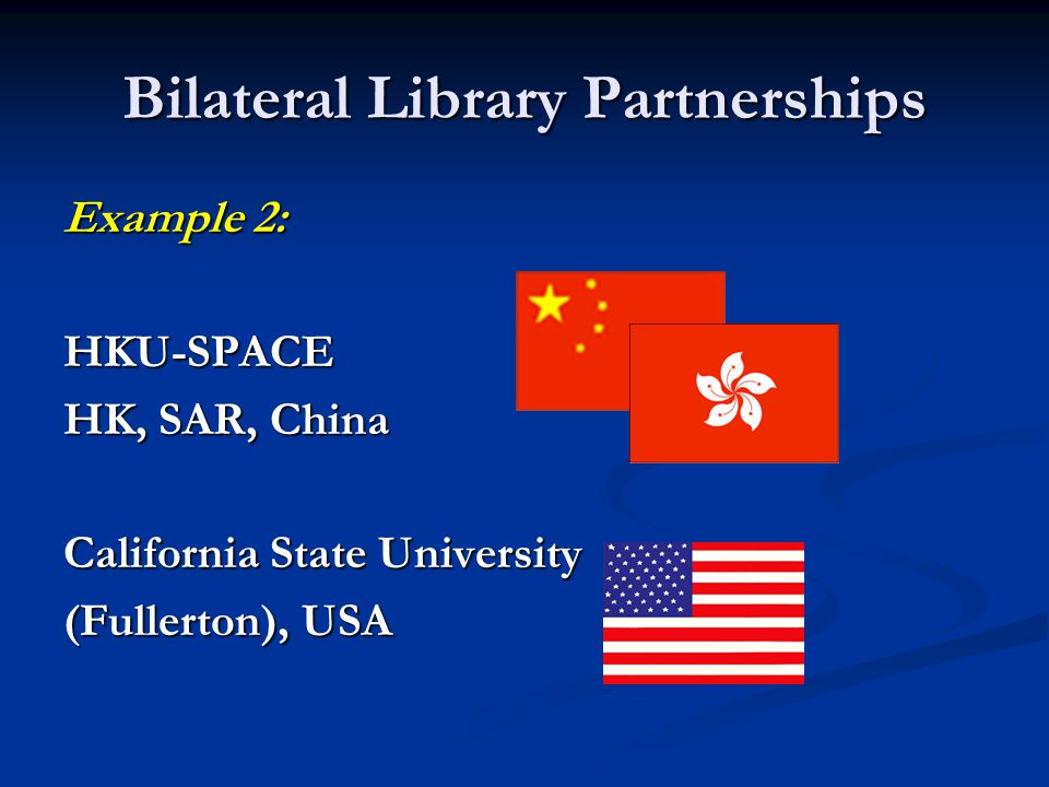 Bilateral Library Partnerships Example 2: HKU-SPACE HK, SAR, China California State University (Fullerton), USA